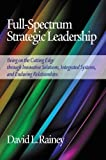 Full-Spectrum Strategic Leadership: Being on the Cutting Edge Through Innovative Solutions, Integrated Systems, and Enduring Relationships (Hc)