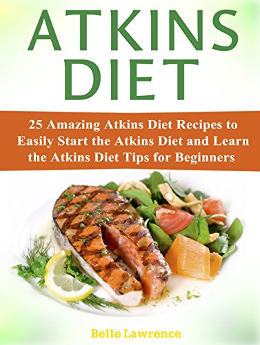 Atkins Diet: 25 Amazing Atkins Diet Recipes to Easily Start the Atkins Diet and Learn the Atkins Diet Tips for Beginners (atkins diet, atkins diet book, atkins diet cookbook)