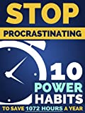 Stop Procrastination: 10 Power Habits To Earn Back 1,072 Hours A Year - How to Stop Being Lazy and Obliterate Your Goals in Life: Comprehensive Blueprint ... Procrastination Today! (English Edition)