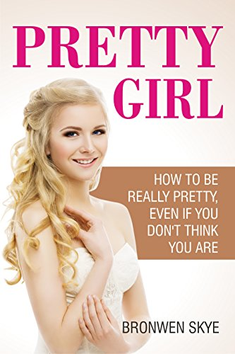 Pretty Girl: How To Be Really Pretty Even If You Don't Think You Are by Bronwen K Skye ebook deal