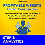 Profitable Website Under Construction - Step 8: Analytics: A Proven Step-by-Step System for Building an Amazing Money Making Website That Generates Income for a Long Term | Larry Chak