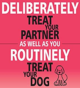 Deliberately Treat Your Partner As Well As You Routinely Treat Your Dog