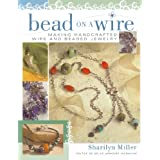 Bead on a Wire: Making Handcrafted Wire and Beaded Jewelry ~ Sharilyn Miller