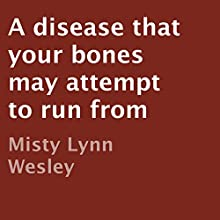 A Disease That Your Bones May Attempt to Run From (       UNABRIDGED) by Misty Lynn Wesley Narrated by Richard Frances