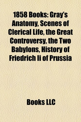 1858 Books (Study Guide): Gray's Anatomy, Scenes of Clerical Life, the Great Controversy, the Two Babylons, History of Friedrich Ii of Prussia