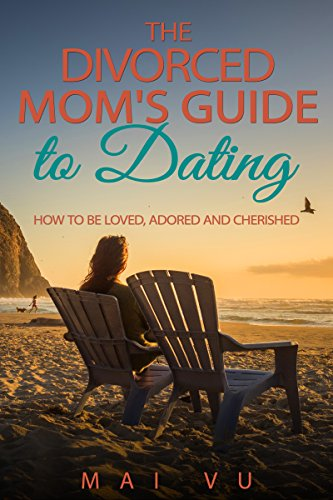 The Divorced Mom's Guide to Dating: How to Be Loved, Adored and Cherished by Mai Vu ebook deal