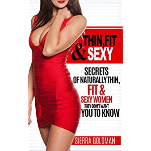 Thin, Fit & Sexy: Secrets of Naturally Thin, Fit & Sexy Women They Don't Want You to Know