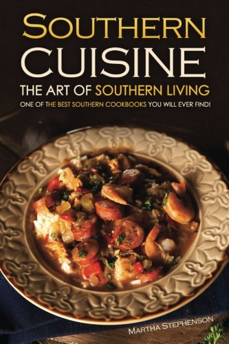 Southern Cuisine - The Art of Southern Living: One of The Best Southern Cookbooks You Will Ever Find! by Martha Stephenson