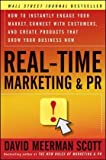 Real-Time Marketing and PR: How to Instantly Engage Your Market, Connect with Customers, and Create Products that Grow Your Business Now