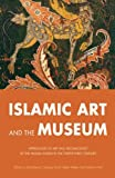 Islamic Art and the Museum: Approaches to Art and Archaeology of the Muslim World in the Twenty-First Century