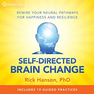 Self-Directed Brain Change: Rewire Your Neural Pathways for Happiness and Resilience | [Rick Hanson PhD]