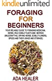 Foraging for Beginners: Your Reliable Guide to Foraging Medicinal Herbs, Wild Edible Plants and Berries (Wildcrafting, Drying Herbs, Edible Flowers, Spices ... herbs,  foraging books, wildcrafting)