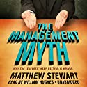 The Management Myth: Why the 'Experts' Keep Getting It Wrong (       UNABRIDGED) by Matthew Stewart Narrated by William Hughes