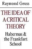 The Idea of a Critical Theory: Habermas and the Frankfurt School (Modern European Philosophy) (0521284228) by Geuss, Raymond