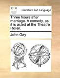 John Gay Three hours after marriage. A comedy, as it is acted at the Theatre Royal.