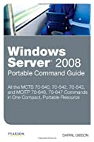 Windows Server 2008 Portable Command Guide: MCTS 70-640, 70-642, 70-643, and MCITP 70-646, 70-647 Front Cover