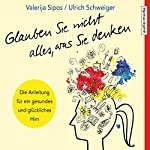 Glauben Sie nicht alles, was Sie denken: Anleitung für ein gesundes und glückliches Hirn | Valerija Sipos,Ulrich Schweiger