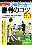 もっとうまくできる!少年サッカー審判のコツ50―ルールはもちろん、主審・副審・第4の審判員の的確な (コツがわかる本)