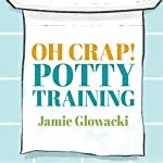 Oh Crap! Potty Training: Everything Modern Parents Need to Know to Do It Once and Do It Right | Jamie Glowacki