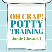 Oh Crap! Potty Training: Everything Modern Parents Need to Know to Do It Once and Do It Right | [Jamie Glowacki]