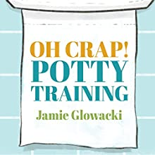 Oh Crap! Potty Training: Everything Modern Parents Need to Know to Do It Once and Do It Right (       UNABRIDGED) by Jamie Glowacki Narrated by Meredith Mitchell