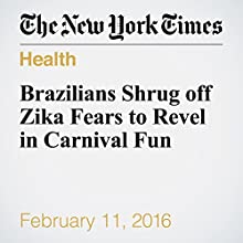 Brazilians Shrug off Zika Fears to Revel in Carnival Fun Other by Andrew Jacobs Narrated by Fleet Cooper