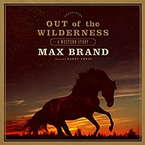 Out of the Wilderness: A Western Story | [Max Brand]