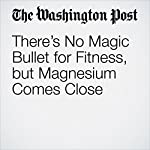 There's No Magic Bullet for Fitness, but Magnesium Comes Close | Casey Seidenberg
