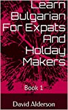 Learn Bulgarian For Expats And Holiday Makers: Book 1