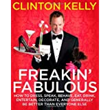 Freakin' Fabulous: How to Dress, Speak, Behave, Eat, Drink, Entertain, Decorate, and Generally Be Better than Everyone Else ~ Clinton Kelly
