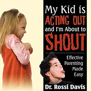 My Kid Is Acting Out and I'm About to Shout: Effective Parenting Made Easy | [Rossi Davis]