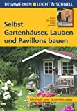 Selbst Gartenhäuser, Lauben und Pavillons bauen: Schritt für Schritt richtig gemacht. Mit Profi- und Sicherheitstipps