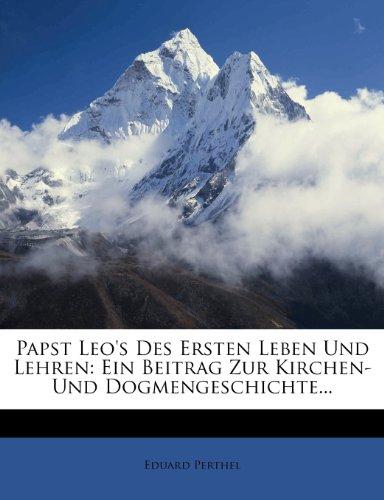 Papst Leo's Des Ersten Leben Und Lehren: Ein Beitrag Zur Kirchen- Und Dogmengeschichte...