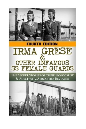 Irma Grese & Other Infamous SS Female Guards: The Secret Stories of Their Holocaust & Auschwitz Atrocities Revealed (The Stories of WW2) (Volume 41)
