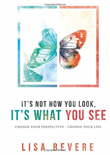 It's Not How You Look, It's What You See: Change Your Perspective--Change Your Life, by Lisa Bevere