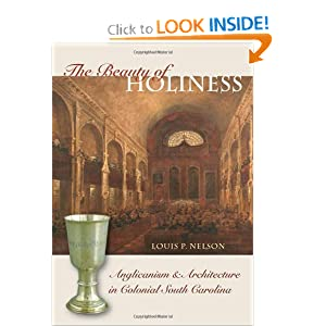 The Beauty of Holiness: Anglicanism and Architecture in Colonial South Carolina by Louis P. Nelson