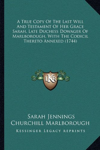 A True Copy Of The Last Will And Testament Of Her Grace Sarah, Late Duchess Dowager Of Marlborough, With The Codicil Thereto Annexed (1744) PDF