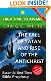 The Fall of Satan and Rise of the Antichrist: Essential End Time Bible Prophecy (High Time to Awake Book 1)