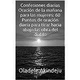 Confesiones diarias Oración de la mañana para las mujeres: 60 Puntos de oración diaria para tirar hacia abajo...