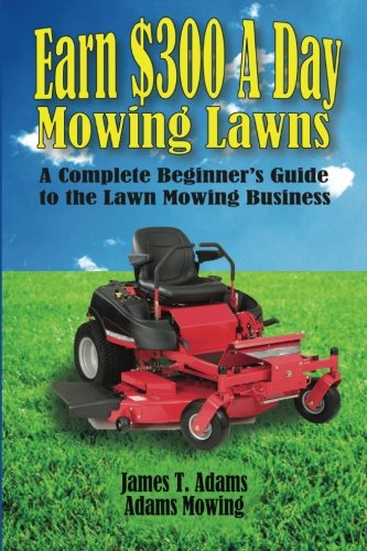 Earn $300 a Day Mowing Lawns: A Complete Beginner's Guide to the Lawn Mowing Business PDF