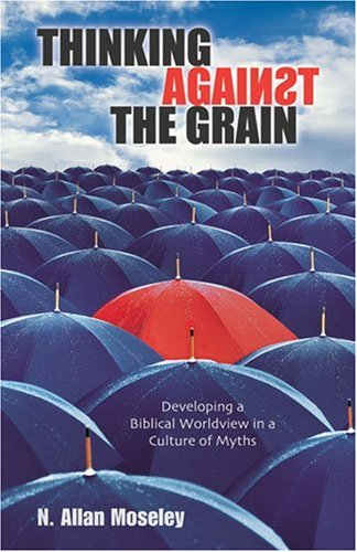Thinking Against the Grain: Developing a Biblical Worldview in a Culture of Myths