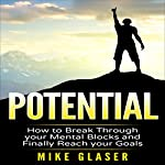 Potential: How to Break Through Your Mental Blocks and Finally Reach Your Goals | Mike Glaser