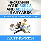 Increasing Your Skills and Abilities in Any Area: Hidden Bible Secrets for Success Hörbuch von Ivan Thompson Gesprochen von: Steve Stansell