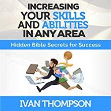 Increasing Your Skills and Abilities in Any Area: Hidden Bible Secrets for Success Audiobook by Ivan Thompson Narrated by Steve Stansell