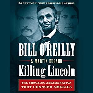 Killing Lincoln: The Shocking Assassination That Changed America Forever | [Bill O'Reilly, Martin Dugard]