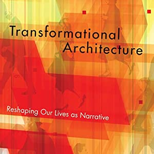 Transformational Architecture: Reshaping Our Lives as Narrative | [Ron Martoia]
