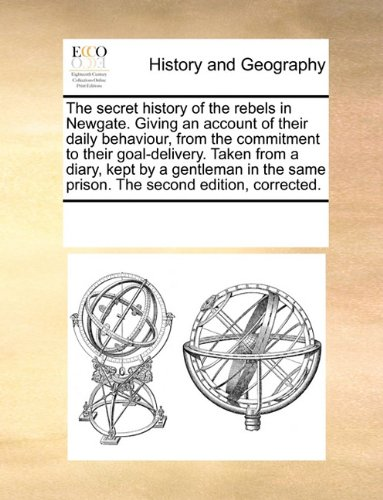 The secret history of the rebels in Newgate. Giving an account of their daily behaviour, from the commitment to their goal-delivery. Taken from a ... same prison. The second edition, corrected.