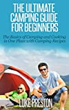The Ultimate Camping Guide for Beginners: The Basics of Camping and Cooking in One Place with Camping Recipes: camping basics, camping gear, camping recipes, camping cookbook, fun with camping