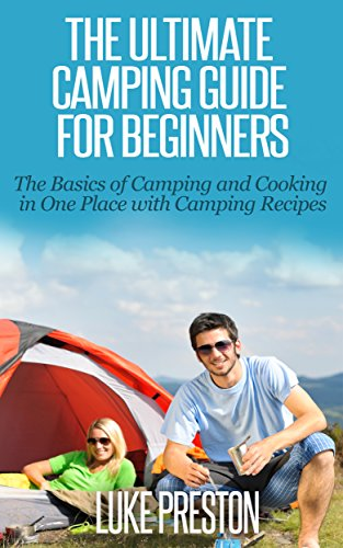 The Ultimate Camping Guide for Beginners: The Basics of Camping and Cooking in One Place with Camping Recipes: camping basics, camping gear, camping recipes, camping cookbook, fun with camping by Luke Preston