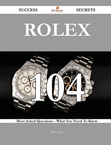 Rolex 104 Success Secrets - 104 Most Asked Questions on Rolex - What You Need to Know